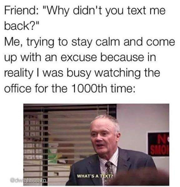 "Text - Friend: ""Why didn't you text me back?"" Me, trying to stay calm and come up with an excuse because in reality I was busy watching the office for the 1000th time: SMO WHAT'S A TEXT? @dwghtscatn"