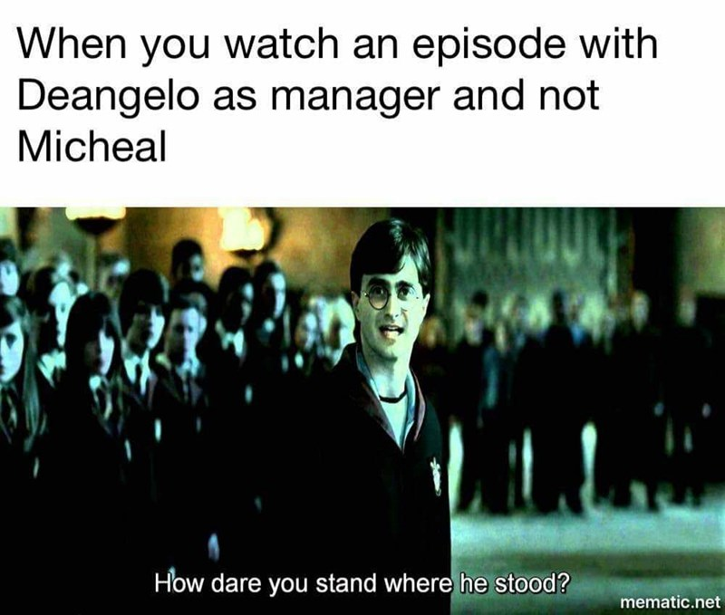 Text - When watch an episode with you Deangelo as manager and not Micheal How dare you stand where he stood? mematic.net