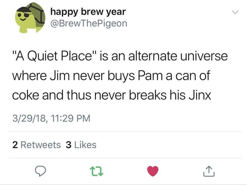 """Text - happy brew year @BrewThePigeon """"A Quiet Place"""" is an alternate universe where Jim never buys Pam a can of coke and thus never breaks his Jinx 3/29/18, 11:29 PM 2 Retweets 3 Likes"""