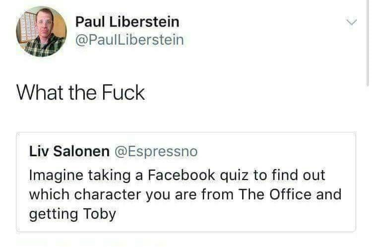 Text - Paul Liberstein @PaulLiberstein What the Fuck Liv Salonen @Espressno Imagine taking a Facebook quiz to find out which character you are from The Office and getting Toby