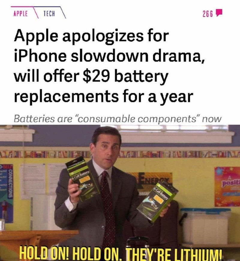 "Text - 266 TECH APPLE Apple apologizes for iPhone slowdown drama, will offer $29 battery replacements for a year Batteries are ""consumable components"" now TVICV ENERCX Posit 6-Cell Battery 6-Cell Battery HOLDON! HOLD ON. THEY'RE LITHIUM CONNECTIONS"