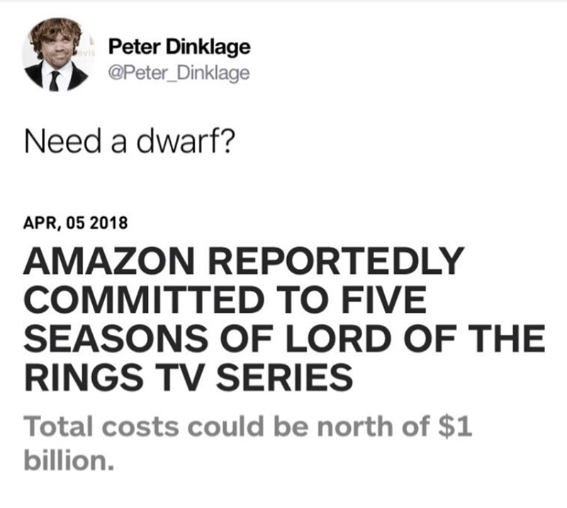 Text - Peter Dinklage evis @Peter Dinklage Need a dwarf? APR, 05 2018 AMAZON REPORTEDLY COMMITTED TO FIVE SEASONS OF LORD OF THE RINGS TV SERIES Total costs could be north of $1 billion.