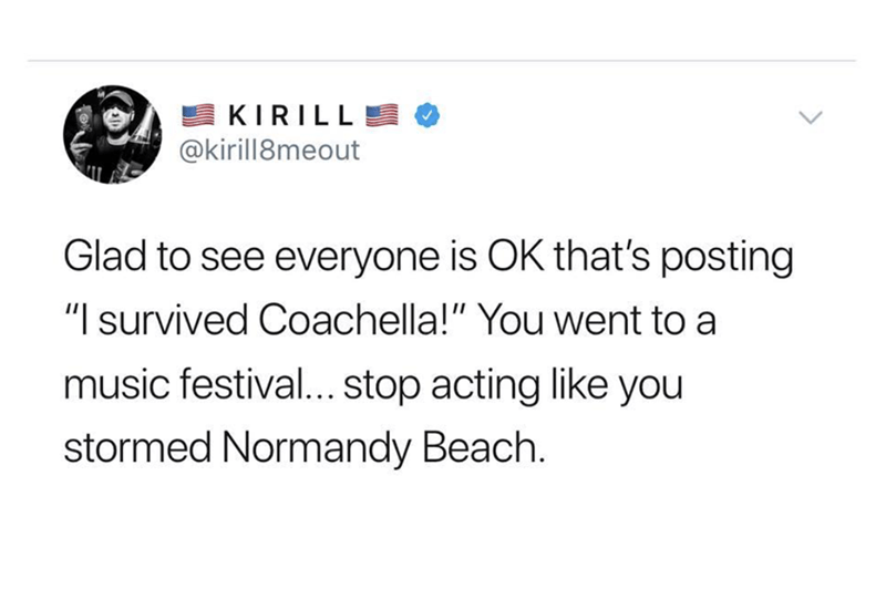 """Text - KIRILL @kirill8meout Glad to see everyone is OK that's posting """"I survived Coachella!"""" You went to a music festival... stop acting like you stormed Normandy Beach."""