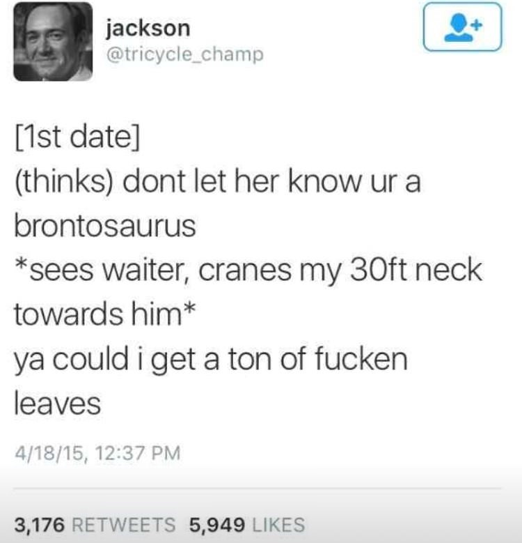 Text - jackson @tricycle_champ [1st date] (thinks) dont let her know ur a brontosaurus sees waiter, cranes my 30ft neck towards him* ya could i get a ton of fucken leaves 4/18/15, 12:37 PM 3,176 RETWEETS 5,949 LIKES