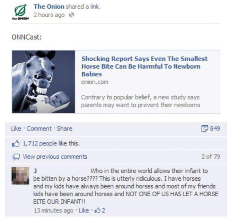 Text - The Onion shared a link. 2 hours ago the ONOH ONNCast: Shocking Report Says Even The Smallest Horse Bite Can Be Harmful To Newborn Babies onion.com Contrary to popular belief, a new study says parents may want to prevent their newborns Like Comment Share 849 1,712 people like this. 2 of 79 View previous comments Who in the entire world allows their infant to J be bitten by a horse???? This is utterly ridiculous. I have horses and my kids have always been around horses and most of my frien