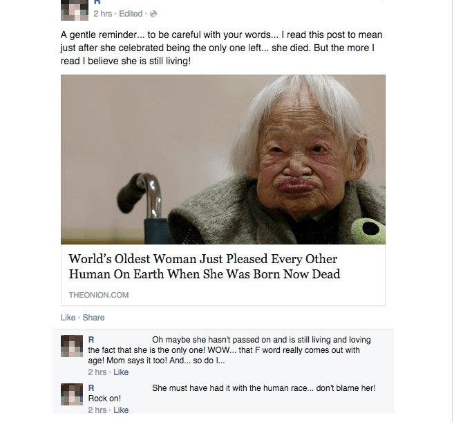 Text - 2 hrs Edited A gentle reminder... to be careful with your words... I read this post to mean just after she celebrated being the only one left... she died. But the more I read I believe she is still living! World's Oldest Woman Just Pleased Every Other Human On Earth When She Was Born Now Dead THEONION.COM Like Share R Oh maybe she hasn't passed on and is still living and loving the fact that she is the only one! WOW... that F word really comes out with age! Mom says it too! And... so do .