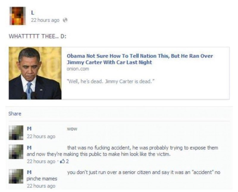 """Text - L 22 hours ago WHATTTTT THEE.. D: Obama Not Sure How To Tell Nation This, But He Ran Over Jimmy Carter With Car Last Night onion.com """"Well, he's dead. Jimmy Carter is dead."""" Share M wow 22 hours ago that was no fucking accident, he was probably trying to expose them and now they're making this public to make him look like the victim. 22 hours ago 2 you don't just run over a senior citizen and say it was an """"accident"""" no pinche mames 22 hours ago"""