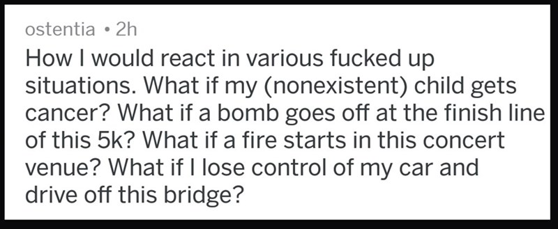messed up thought - Text - ostentia 2h How I would react in various fucked up situations. What if my (nonexistent) child gets cancer? What if a bomb goes off at the finish line of this 5k? What if a fire starts in this concert venue? What if I lose control of my car and drive off this bridge?