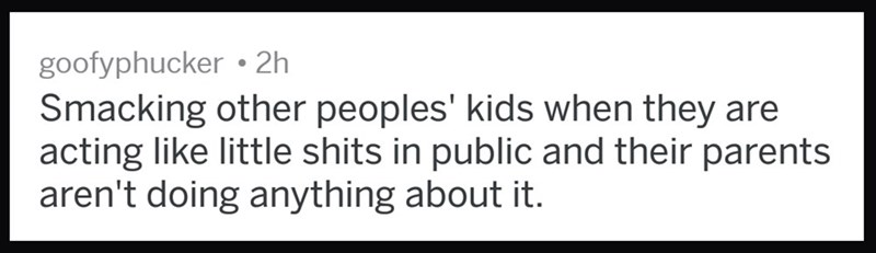 messed up thought - Text - goofyphucker 2h Smacking other peoples' kids when they are acting like little shits in public and their parents aren't doing anything about it.