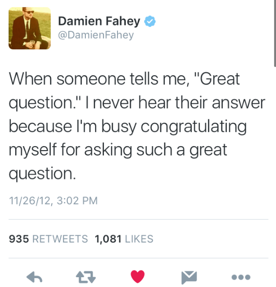"""Text - Damien Fahey @DamienFahey When someone tells me, """"Great question."""" I never hear their answer because I'm busy congratulating myself for asking such a great question 11/26/12, 3:02 PM 935 RETWEETS 1,081 LIKES"""