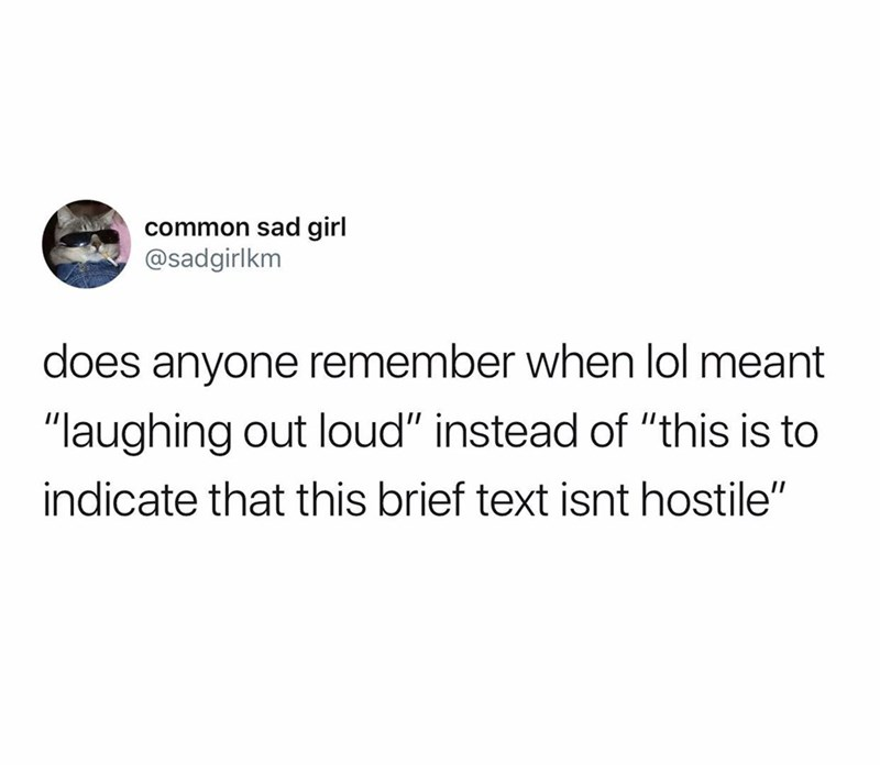 """Text - common sad girl @sadgirlkm does anyone remember when lol meant """"laughing out loud"""" instead of """"this is to indicate that this brief text isnt hostile"""""""