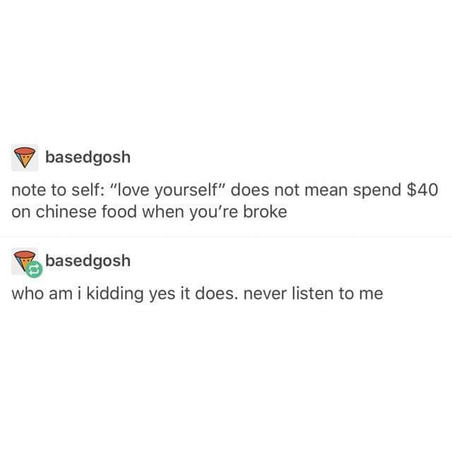 """Text - basedgosh note to self: """"love yourself"""" does not mean spend $40 on chinese food when you're broke basedgosh who am i kidding yes it does. never listen to me"""