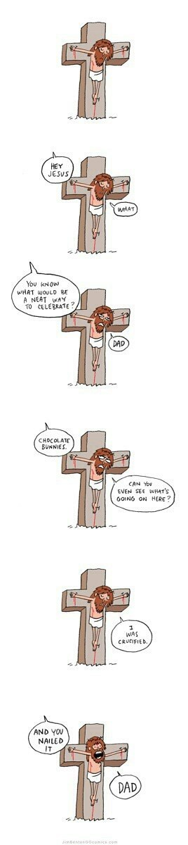Cross - HEY JESUS WHAT Υοu KN w WHAT WOULD BE A NEAT WAY TO CELEBRATE? BUNNIES CAN YOw GOINO ON HERE? CRUCIFIED. AND YOU NAILED IT DAD