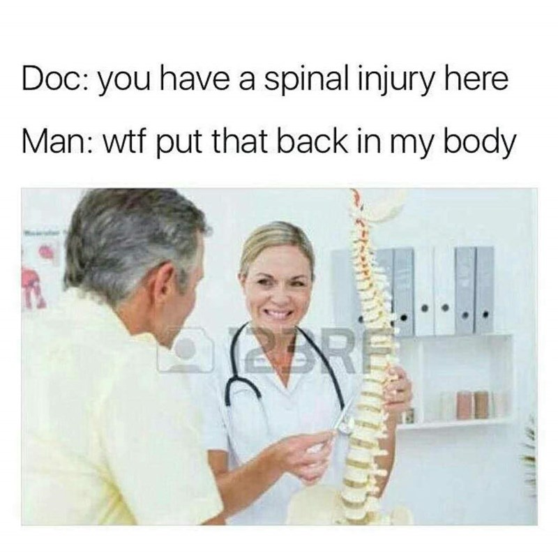 Joint - Doc: you have a spinal injury here Man: wtf put that back in my body CRE