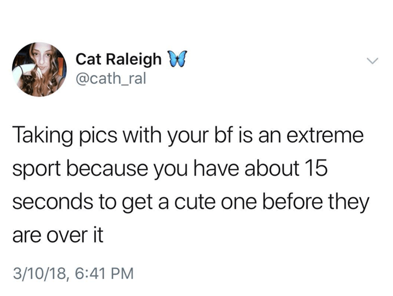 Text - Cat Raleigh @cath_ral Taking pics with your bf is an extreme sport because you have about 15 seconds to get a cute one before they are over it 3/10/18, 6:41 PM