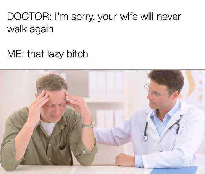Job - DOCTOR: I'm sorry, your wife will never walk again ME: that lazy bitch