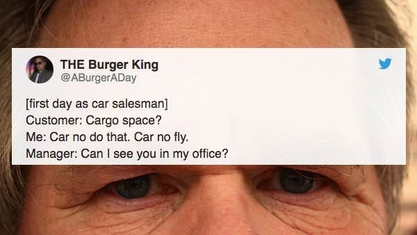 Eyebrow - THE Burger King @ABurgerADay [first day as car salesman] Customer: Cargo space? Me: Car no do that. Car no fly. Manager: Can I see you in my office?