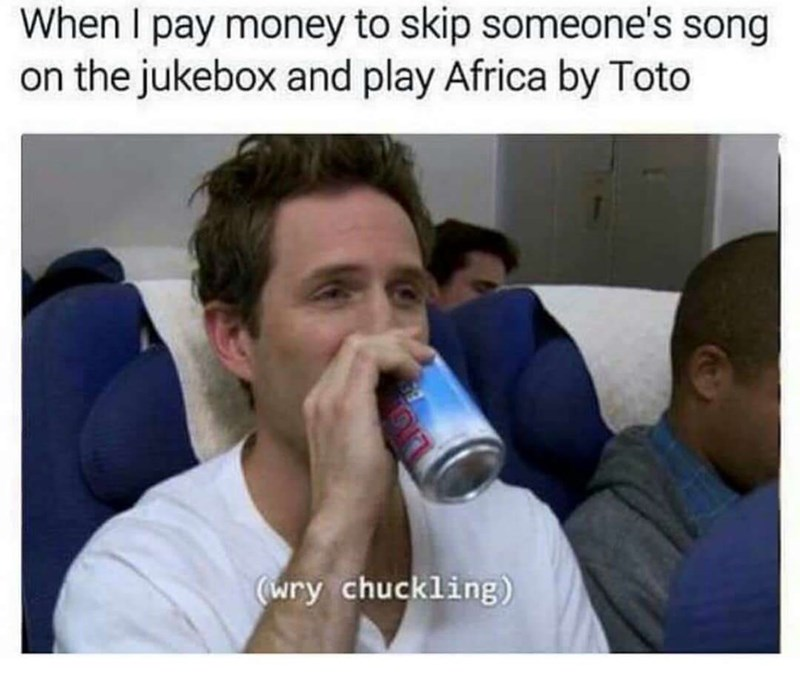 Nose - When I pay money to skip someone's song the jukebox and play Africa by Toto wry chuckling)