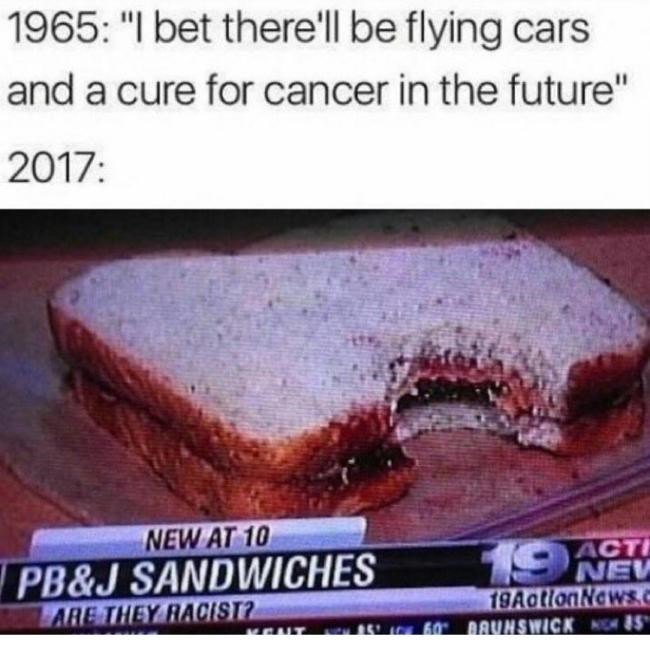 """Food - 1965: """"I bet there'll be flying cars and a cure for cancer in the future"""" 2017: NEW AT 10 19 ACT NEW 19AationNewsc 60 DRYNSWICK 5 PB&J SANDWICHES ARE THEY RACIST?"""