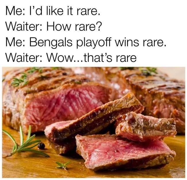 Dish - Me: l'd like it rare. Waiter: How rare? Me: Bengals playoff wins rare. Waiter: Wow...that's rare