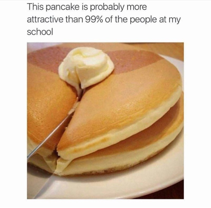 Food - This pancake is probably more attractive than 99% of the people at my school