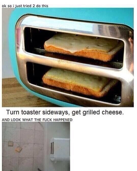 Oven - ok so i just tried 2 do this Turn toaster sideways, get grilled cheese. AND LOOK WHAT THE FUCK HAPPENED