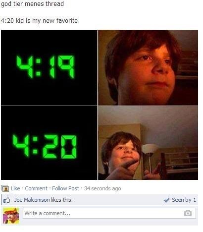 Text - god tier menes thread 4:20 kid is my new favorite 4:1 4:20 Like Comment Follow Post 34 seconds ago Joe Malcomson likes this. Seen by 1 Write a comment...
