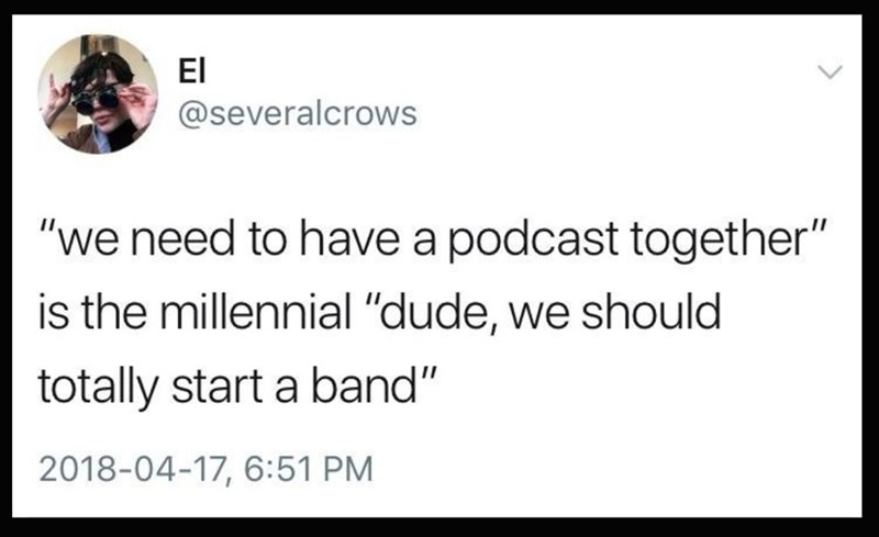 """Text - El @severalcrows """"we need to have a podcast together"""" is the millennial """"dude, we should totally start a band"""" 2018-04-17, 6:51 PM"""