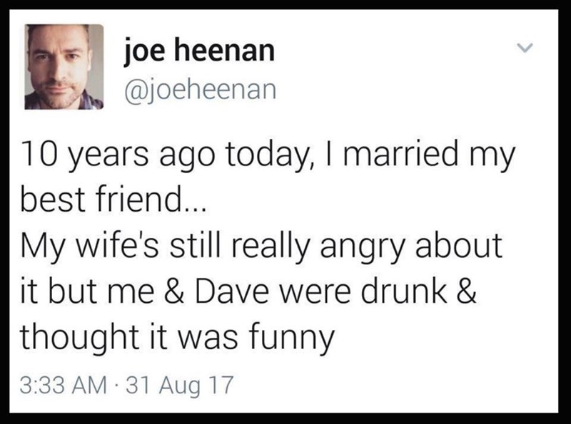 Text - joe heenan @joeheenan 10 years ago today, I married my best friend... My wife's still really angry about it but me & Dave were drunk & |thought it was funny 3:33 AM 31 Aug 17