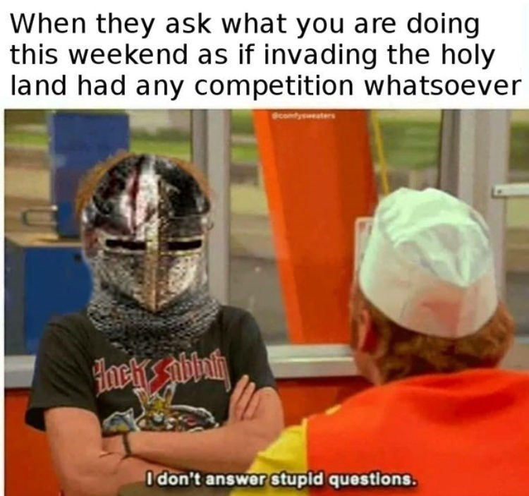 Helmet - When they ask what you are doing this weekend as if invading the holy land had any competition whatsoever PHach Idon't answer stupid questions.