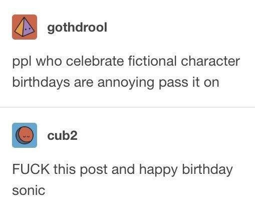 Text - gothdrool ppl who celebrate fictional character birthdays are annoying pass it on cub2 FUCK this post and happy birthday sonic