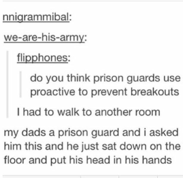 Text - nnigrammibal: we-are-his-army: flipphones: do you think prison guards use proactive to prevent breakouts I had to walk to another room my dads a prison guard and i asked him this and he just sat down on the floor and put his head in his hands