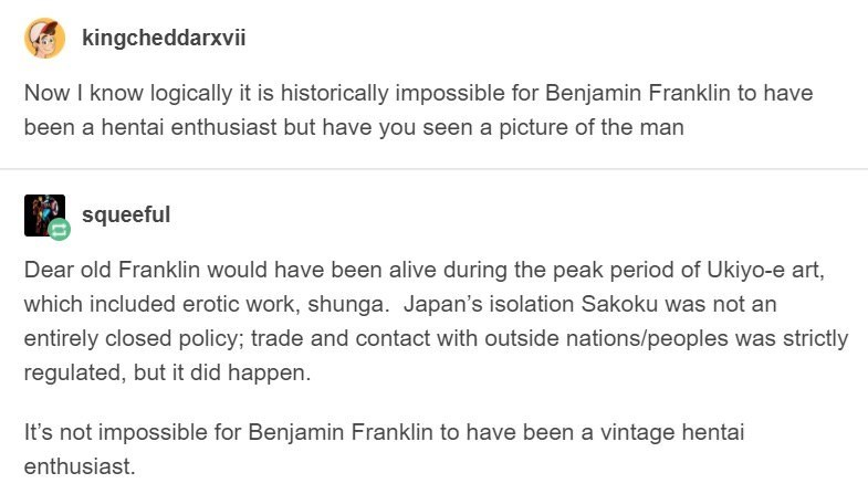 Text - kingcheddarxvii Now I know logically it is historically impossible for Benjamin Franklin to have been a hentai enthusiast but have you seen a picture of the man squeeful Dear old Franklin would have been alive during the peak period of Ukiyo-e art, which included erotic work, shunga. Japan's isolation Sakoku was not an entirely closed policy; trade and contact with outside nations/peoples was strictly regulated, but it did happen. It's not impossible for Benjamin Franklin to have been a v