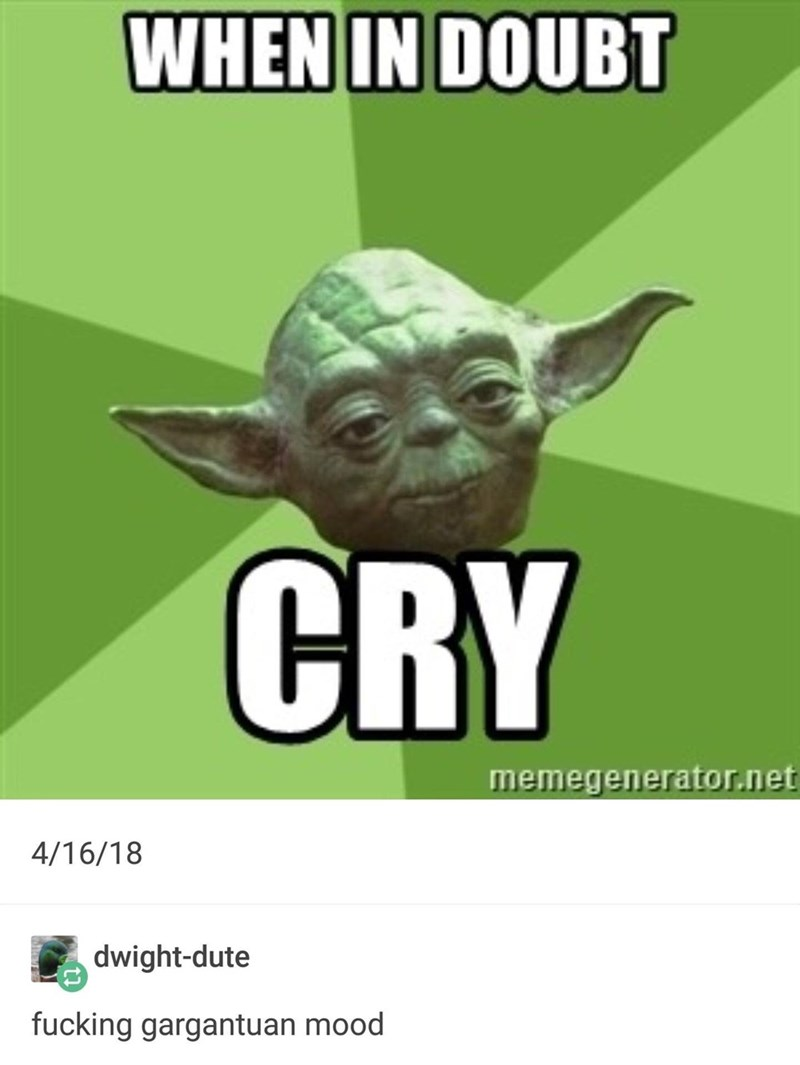 Yoda - WHEN IN DOUBT CRY memegenerator.net 4/16/18 dwight-dute fucking gargantuan mood