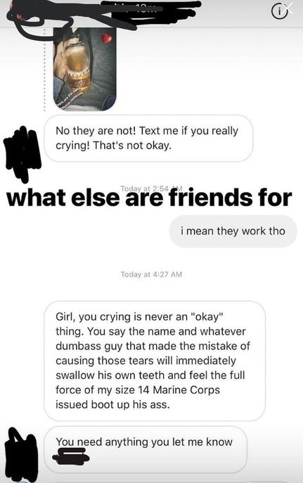"""bragging liar - Font - No they are not! Text me if you really crying! That's not okay. Today at 2:54 what else are friends for i mean they work tho Today at 4:27 AM Girl, you crying is never an """"okay"""" thing. You say the name and whatever dumbass guy that made the mistake of causing those tears will immediately swallow his own teeth and feel the full force of my size 14 Marine Corps issued boot up his ass. You need anything you let me know"""