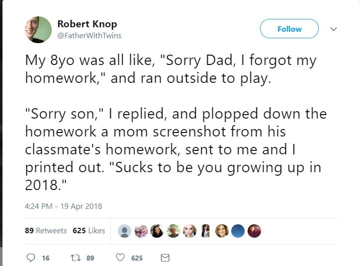 """Text - Robert Knop @FatherWith Twins Follow My 8yo was all like, """"Sorry Dad, I forgot my homework,"""" and ran outside to play. """"Sorry son,"""" I replied, and plopped down the homework a mom screenshot from his classmate's homework, sent to me and I printed out. """"Sucks to be you growing up in 2018."""" 4:24 PM - 19 Apr 2018 89 Retweets 625 Likes t 89 16 625"""