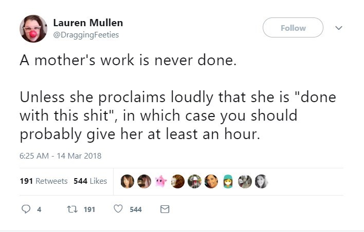 """Text - Lauren Mllen Follow @DraggingFeeties A mother's work is never done. Unless she proclaims loudly that she is """"done with this shit"""", in which case you should probably give her at least an hour. 6:25 AM - 14 Mar 2018 191 Retweets 544 Likes t 191 544"""