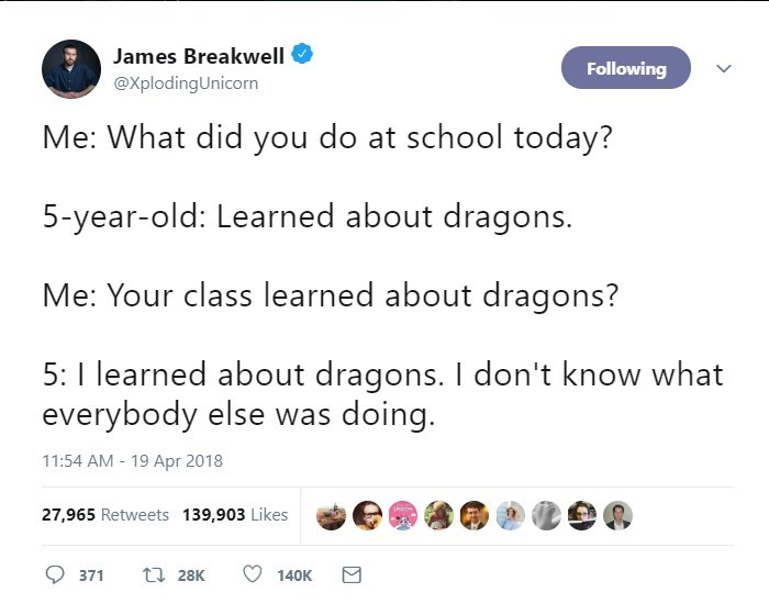 Text - James Breakwell Following @XplodingUnicorn Me: What did you do at school today? 5-year-old: Learned about dragons. Me: Your class learned about dragons? 5: 1 learned about dragons. I don't know what everybody else was doing. 11:54 AM - 19 Apr 2018 hiccae 27,965 Retweets 139,903 Likes t 28K 371 140K