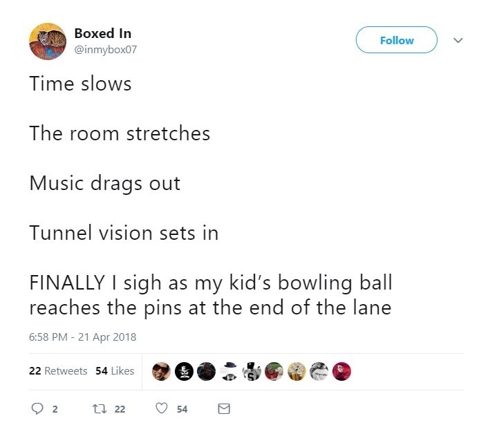 Text - Boxed In Follow @inmybox07 Time slows The room stretches Music drags out Tunnel vision sets in FINALLY I sigh as my kid's bowling ball reaches the pins at the end of the lane 6:58 PM - 21 Apr 2018 22 Retweets 54 Likes t22 2 54