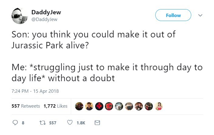 Text - Daddy Jew Follow @DaddyJew Son: you think you could make it out of Jurassic Park alive? Me: *struggling just to make it through day to day life* without a doubt 7:24 PM-15 Apr 2018 557 Retweets 1,772 Likes t 557 8 1.8K