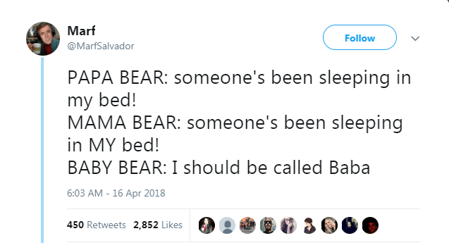 Text - Marf Follow @MarfSalvador PAPA BEAR: someone's been sleeping in my bed! MAMA BEAR: someone's been sleeping in MY bed! BABY BEAR: I should be called Baba 6:03 AM - 16 Apr 2018 450 Retweets 2,852 Likes