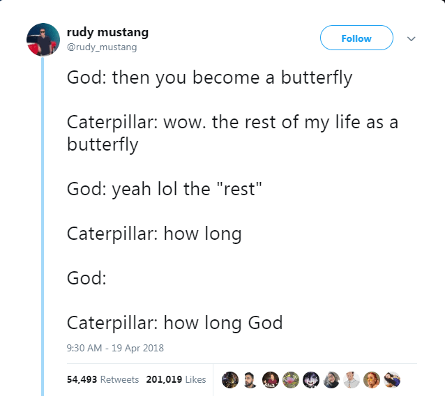 """Text - rudy mustang Follow @rudy_mustang God: then you become a butterfly Caterpillar: wow. the rest of my life as a butterfly God: yeah lol the """"rest"""" Caterpillar: how long God: Caterpillar: how long God 9:30 AM - 19 Apr 2018 54,493 Retweets 201,019 Likes"""
