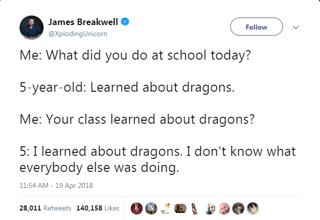 Text - James Breakwell Follow @XplodingUnicorn Me: What did you do at school today? 5-year-old: Learned about dragons. Me: Your class learned about dragons? 5: I learned about dragons. I don't know what everybody else was doing. 11:54 AM - 19 Apr 2018 28,011 Retweets 140,158 Likes