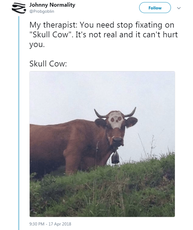 """Bovine - Johnny Normality Follow @Probgoblin My therapist: You need stop fixating on """"Skull Cow"""". It's not real and it can't hurt you Skull Cow: 9:30 PM-17 Apr 2018"""