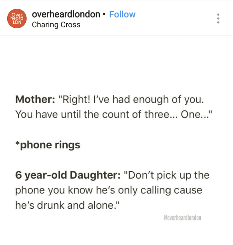 "Text - overheardlondon Follow Charing Cross Over heard LDN Mother: ""Right! I've had enough of you. You have until the count of three... One..."" phone rings 6 year-old Daughter: ""Don't pick up the phone you know he's only calling cause he's drunk and alone."" Coverheardlondon"