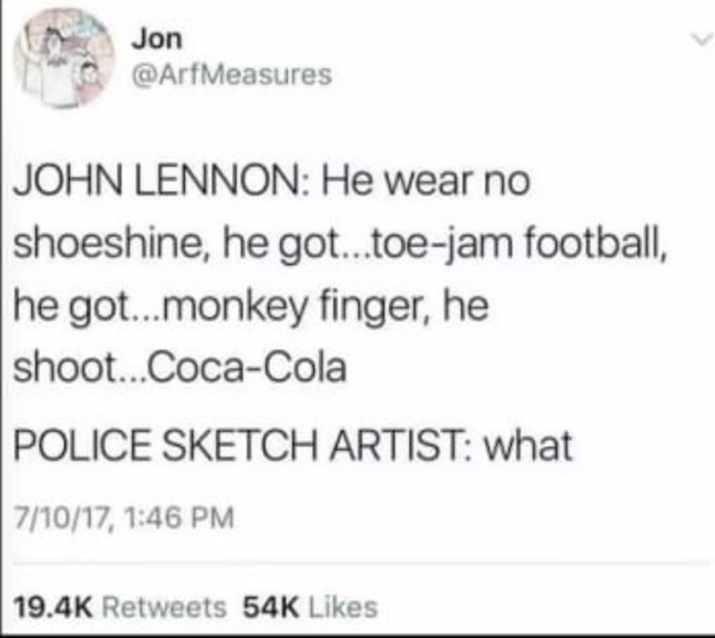 Text - Jon @ArfMeasures JOHN LENNON: He wear no |shoeshine, he got..toe-jam football, |he got...monkey finger, he shoot...Coca-Cola POLICE SKETCH ARTIST: what | 7/10/17, 1:46 PM 19.4K Retweets 54K Likes