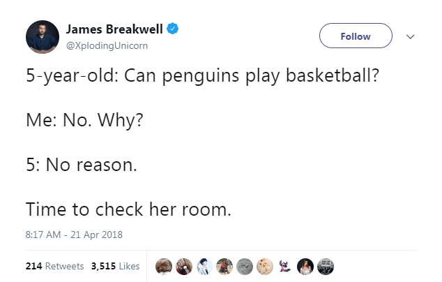 Text - James Breakwell Follow @XplodingUnicorn 5-year-old: Can penguins play basketball? Me: No. Why? 5: No reason Time to check her room. 8:17 AM - 21 Apr 2018 214 Retweets 3,515 Likes