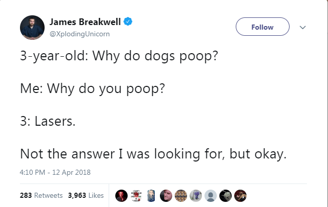Text - James Breakwell Follow @XplodingUnicorn 3-year-old: Why do dogs poop? Me: Why do you poop? 3: Lasers. Not the answer I was looking for, but okay. 4:10 PM -12 Apr 2018 283 Retweets 3,963 Likes
