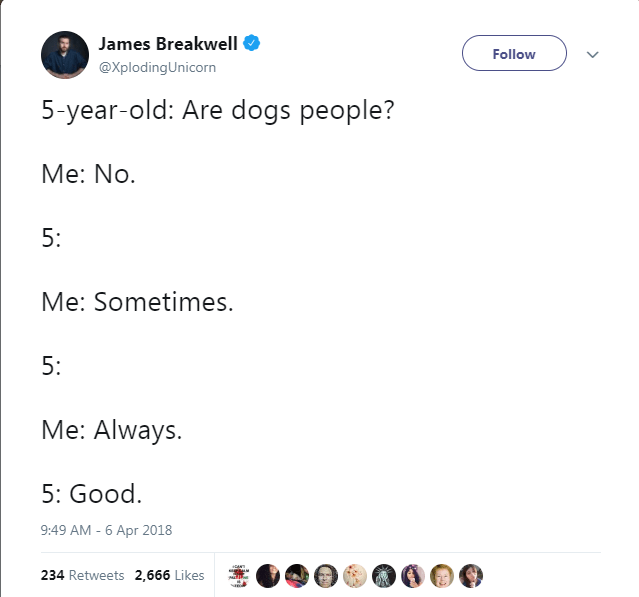 Text - James Breakwell Follow @Xploding Unicorn 5-year-old: Are dogs people? Me: No 5: Me: Sometimes. 5: Me: Always. 5: Good 9:49 AM - 6 Apr 2018 234 Retweets 2,666 Likes