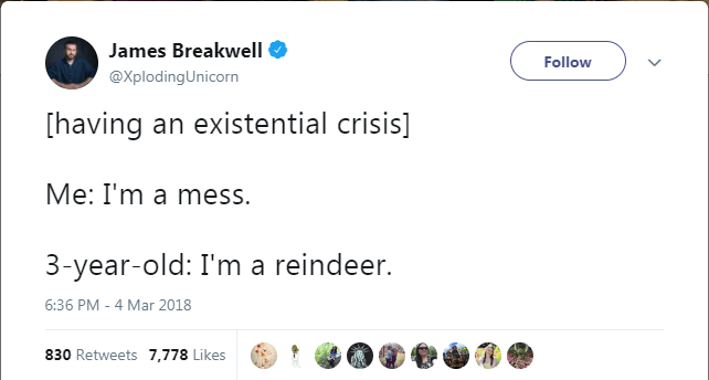 Text - James Breakwell Follow @XplodingUnicorn [having an existential crisis] Me: I'm a mess. 3-year-old: I'm a reindeer. 6:36 PM - 4 Mar 2018 830 Retweets 7,778 Likes